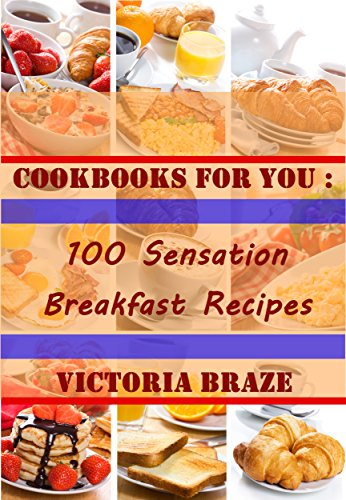 Cookbooks for You: 100 Sensation Breakfast Recipes (Cookbooks,Breakfast cookbooks, Breakfast recipes, Breakfast, Daily recipes, Breakfast meal, Cookbooks ... for You : 100 Sensation Breakfast Recipes) by Victoria Braze
