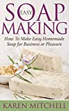 Soap Making: How To Make Soap: 30 Easy DIY Homemade Soap Recipes for Home or Business