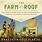The Farm on the Roof: What Brooklyn Grange Taught Us About Entrepreneurship, Community, and Growing a Sustainable Business | Anastasia Cole Plakias