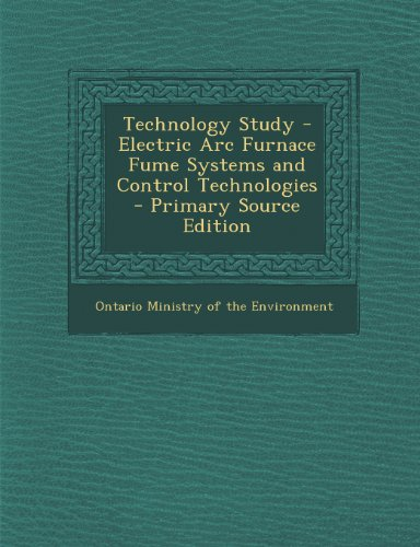 Technology Study - Electric Arc Furnace Fume Systems And Control Technologies - Primary Source Edition