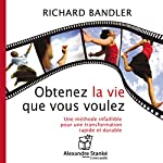 Obtenez la vie que vous voulez: Une méthode infaillible pour une transformation rapide et durable | Richard Bandler