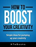 How To Boost Your Creativity: Simple Ideas for pumping up your creativity (How To eBooks Book 10)