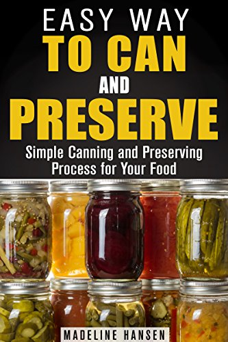 Easy Way to Can and Preserve: Simple Canning and Preserving Process for Your Food (Fermentation & Survival Hacks) by Madeline Hansen