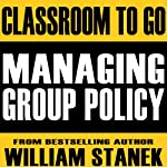 Managing Group Policy Classroom-To-Go: Windows Server 2003 Edition | William Stanek