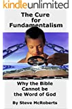 """The Cure for Fundamentalism: Why the Bible Cannot be the """"Word of God"""""""