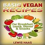 Basic Vegan Recipes: For Breakfast, Lunch, Dinner & Snacks | Lewis Haas