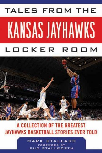 Tales from the Kansas Jayhawks Locker Room: A Collection of the Greatest Jayhawks Basketball Stories Ever Told (Tales from the Team)