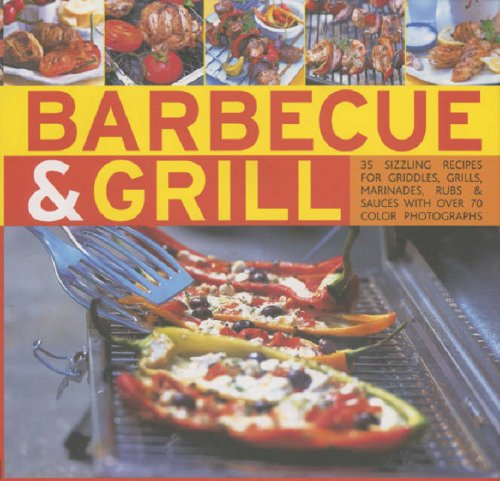 Barbecue and Grill: 30 Sizzling Recipes for Successful Barbecuing - Great Griddles, Grills, Marinades, Rubs and Sauces Shown in 70 Colour Photographs