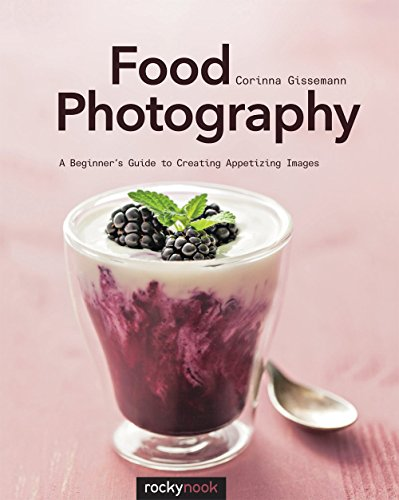 Food Photography: A Beginner's Guide to Creating Appetizing Images, by Corinna Gissemann