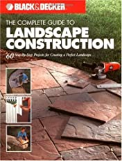 The Black & Decker Complete Guide to Landscape Construction: 60 Step-by-step Projects for Creating a Perfect Landscape