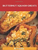 Butternut Squash Greats: Delicious Butternut Squash Recipes, the Top 75 Butternut Squash Recipes Jo Franks