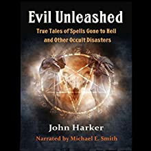 Evil Unleashed: True Tales of Spells Gone to Hell and Other Occult Disasters Audiobook by John Harker Narrated by Michael E. Smith