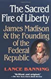 img - for The Sacred Fire of Liberty: James Madison and the Founding of the Federal Republic by Lance Banning (1998-03-26) book / textbook / text book