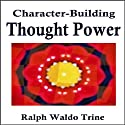 Character Building Thought Power Audiobook by Ralph Waldo Trine Narrated by Ralph Waldo Trine