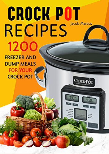 CROCK POT: 1,200 Delicious Freezer Meal and Dump Meal Recipes by Jacob Marcus