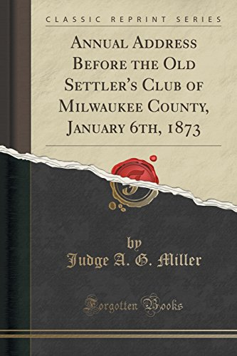 annual-address-before-the-old-settlers-club-of-milwaukee-county-january-6th-1873-classic-reprint