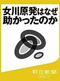 女川原発はなぜ助かったのか (朝日新聞デジタルSELECT)