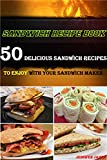 Sandwich Recipe Book - 50 Delicious Sandwich Recipes to Enjoy With Your Sandwich Maker