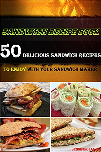 Sandwich Recipe Book - 50 Delicious Sandwich Recipes to Enjoy With Your Sandwich Maker by Jennifer James