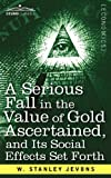 A Serious Fall in the Value of Gold Ascertained: and Its Social Effects Set Forth by W. Stanley Jevons