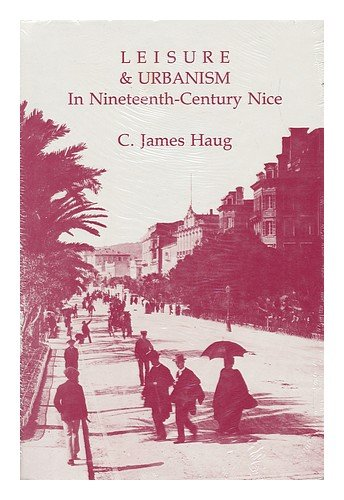 Leisure and Urbanism in Nineteenth-Century Nice, Haug, C. James