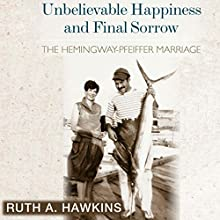 Unbelievable Happiness and Final Sorrow: The Hemingway-Pfeiffer Marriage Audiobook by Ruth A. Hawkins Narrated by Talmadge Ragan