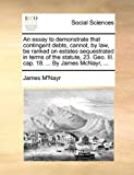 img - for An essay to demonstrate that contingent debts, cannot, by law, be ranked on estates sequestrated in terms of the statute, 23. Geo. III. cap. 18. ... By James McNayr, ... book / textbook / text book