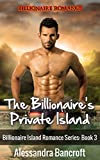 Billionaire Romance: The Billionaire's Private Island- Billionaire Island Romance Series: Book 3 (Alpha Male Bad Boy Erotic Romance) (New Adult Erotic Billionaire Romance)