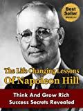 The Life Changing Lessons Of Napoleon Hill - Think And Grow Rich Success Secrets Revealed (Napoleon Hill, Think And Grow Rich, The Law Of Success, The ... Riches, Success Through A Positive Attitude)