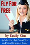 Fly for Free A Collection of Air Travel Tips and Travel Reference Guide