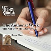 The Modern Scholar: The Author at Work: The Art of Writing Fiction | [Jenna Blum]