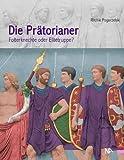 Die Prätorianer. Folterknechte oder Elitetruppe?