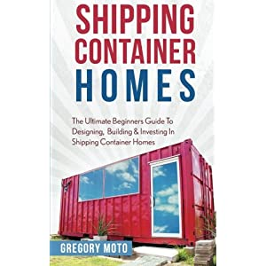 Shipping Container Homes: The Ultimate Beginners Guide To Designing, Building & Investing In Shipping Container Homes (Prefab, Shipping Container Home