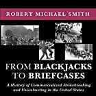 From Blackjacks to Briefcases: A History of Commercialized Strikebreaking and Unionbusting in the United States Hörbuch von Robert Michael Smith, Scott Molly (forward) Gesprochen von: Kenneth Lee
