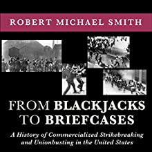 From Blackjacks to Briefcases: A History of Commercialized Strikebreaking and Unionbusting in the United States (       UNABRIDGED) by Robert Michael Smith, Scott Molly (forward) Narrated by Kenneth Lee