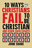 10 Ways Christians Fail To Be Christian, and Other Such Essays
