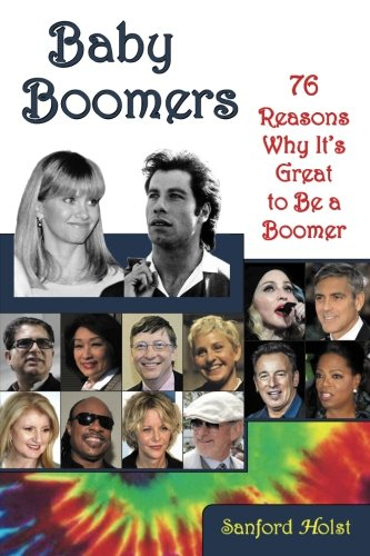 Baby Boomers: 76 Reasons Why It's Great to Be a Boomer - Sanford Holst