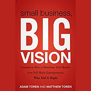 Small Business, Big Vision: Lessons on How to Dominate Your Market from Self-Made Entrepreneurs Who Did It Right Audiobook
