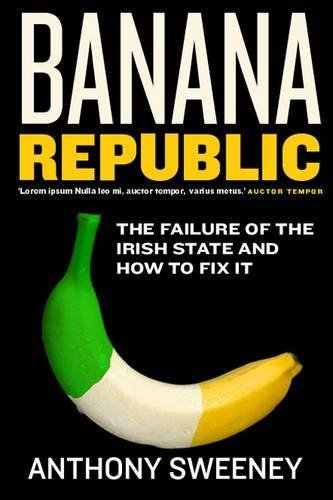 banana-republic-the-failure-of-the-irish-state-and-how-to-fix-it-by-anthony-sweeney-2009-10-01