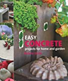 Easy Concrete Projects for Home and Garden: 44 Projects to Mould Yourself