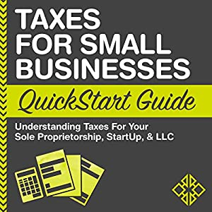 Taxes for Small Businesses QuickStart Guide - Understanding Taxes for Your Sole Proprietorship, Startup, & LLC Audiobook