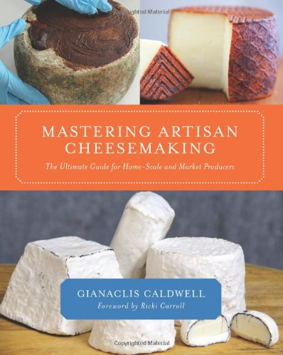 Mastering Artisan Cheesemaking: The Ultimate Guide for Home-Scale and Market Producers by Gianaclis Caldwell
