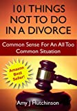 101 Things Not To Do In A Divorce: Common Sense For An All Too Common Situation