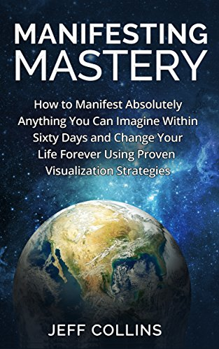 Collins Jeff - Manifesting Mastery and Law of Attraction: How to SUCCESSFULLY Manifest Absolutely Anything You Can Imagine Within Sixty Days and Change Your Life Forever ... money, Manifesting love, Manifesting money)