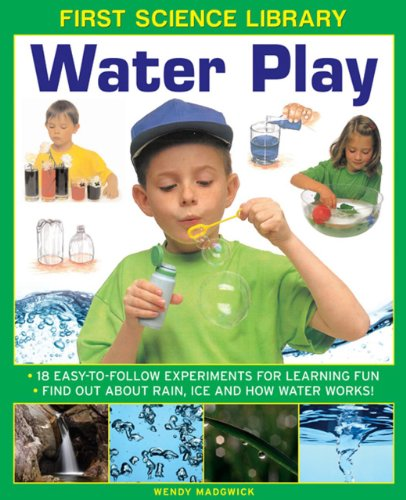 First Science Library: Water Play: 18 Easy-To Follow Experiments For Learning Fun; Find Out About Rain, Ice and How Wate