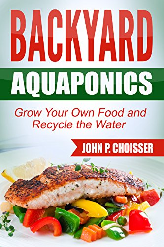 Free Kindle Book : Backyard Aquaponics -- Grow Your Own Food: Harvest Fish and Vegetables and Recycle the Water
