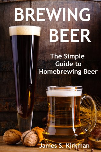 Brewing Beer: The Simple Guide to Homebrewing Beer by James S. Kirkman