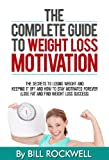 The Complete Guide to Weight Loss Motivation: The Secrets to Losing Weight and Keeping it off and How to Stay Motivated Forever. Learn How to Stick to Your Diet and Exercise Program and NEVER GIVE UP!
