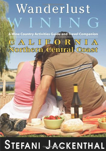 Wanderlust Wining California Northern Central Coast: A Wine Country Activities Guide And Travel Companion