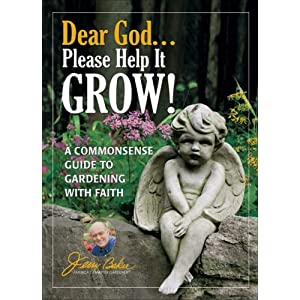 Dear God Please Help It Grow A Commonsense Guide To Gardening With Faith Jerry Bakers Good Gardening Series